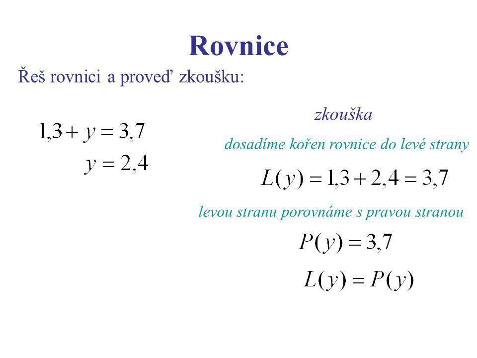Rovnice Řeš rovnici a proveď zkoušku: zkouška dosadíme kořen rovnice do levé strany levou stranu porovnáme s pravou stranou