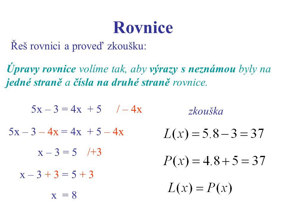 Rovnice Řeš rovnici a proveď zkoušku: zkouška Úpravy rovnice volíme tak, aby výrazy s neznámou byly na jedné straně a čísla na druhé straně rovnice. /