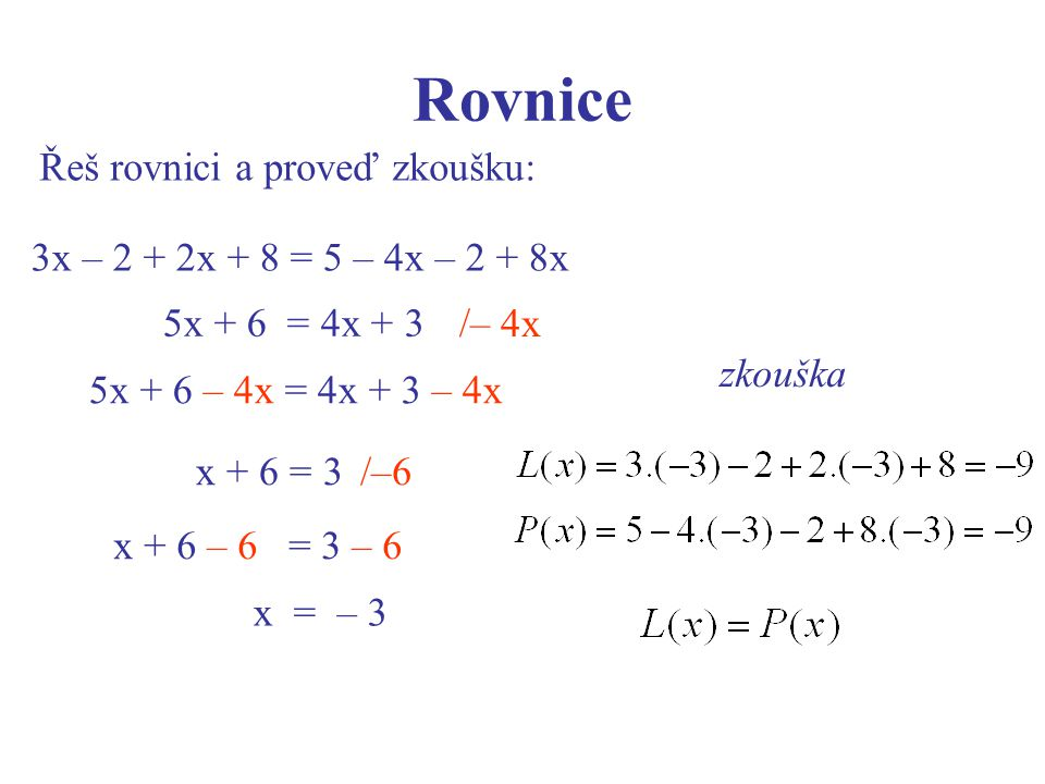 Rovnice Řeš rovnici a proveď zkoušku: zkouška 3x – 2 + 2x + 8 = 5 – 4x – 2 + 8x 5x + 6 = 4x + 3 5x + 6 – 4x = 4x + 3 – 4x /–6x + 6 = 3 x + 6 – 6 = 3 –