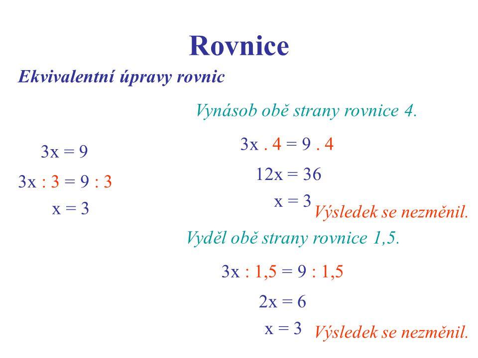 Rovnice Ekvivalentní úpravy rovnic 3x = 9 3x : 3 = 9 : 3 x = 3 Vynásob obě strany rovnice 4. 3x. 4 = 9. 4 12x = 36 x = 3 Výsledek se nezměnil. Vyděl o