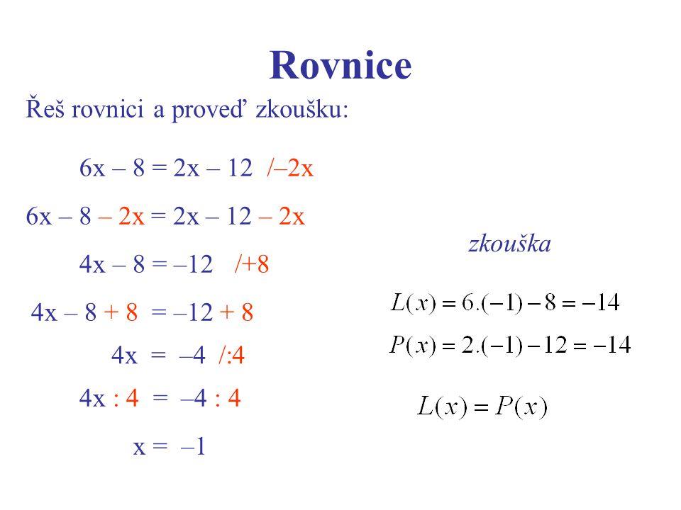 Rovnice Řeš rovnici a proveď zkoušku: zkouška 6x – 8 = 2x – 12 6x – 8 – 2x = 2x – 12 – 2x /+84x – 8 = –12 4x – 8 + 8 = –12 + 8 /–2x 4x = –4/:4 4x : 4 = –4 : 4 x = –1