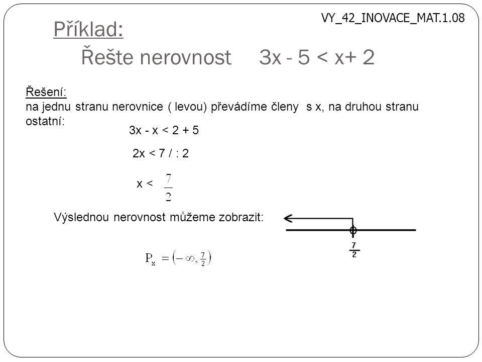 Příklad: Řešte nerovnost 3x - 5 < x+ 2 Řešení: na jednu stranu nerovnice ( levou) převádíme členy s x, na druhou stranu ostatní: 3x - x < 2 + 5 2x < 7 / : 2 x < Výslednou nerovnost můžeme zobrazit: VY_42_INOVACE_MAT.1.08