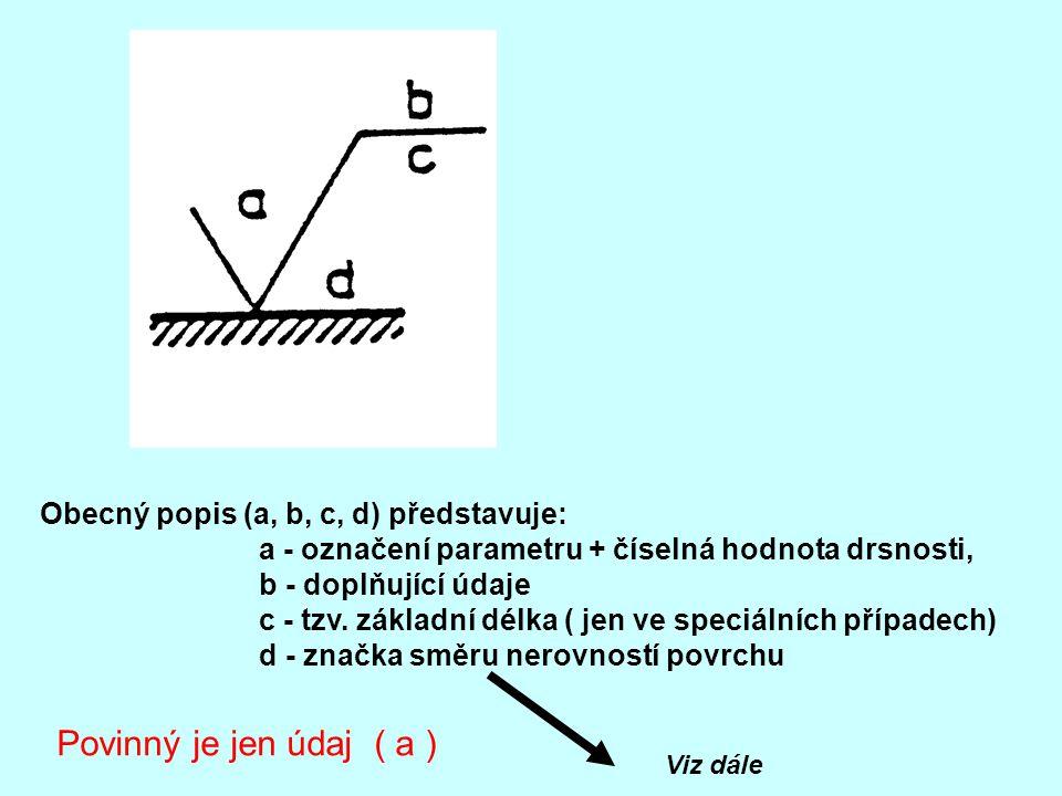 Obecný popis (a, b, c, d) představuje: a - označení parametru + číselná hodnota drsnosti, b - doplňující údaje c - tzv. základní délka ( jen ve speciá