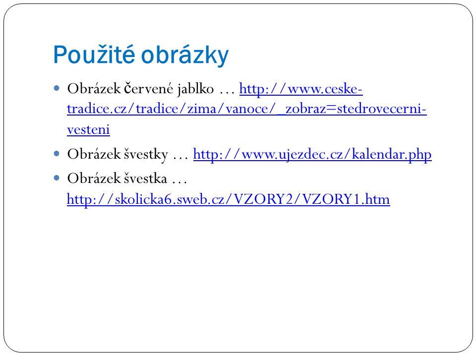 Použité obrázky Obrázek č ervené jablko … http://www.ceske- tradice.cz/tradice/zima/vanoce/_zobraz=stedrovecerni- vestenihttp://www.ceske- tradice.cz/tradice/zima/vanoce/_zobraz=stedrovecerni- vesteni Obrázek švestky … http://www.ujezdec.cz/kalendar.phphttp://www.ujezdec.cz/kalendar.php Obrázek švestka … http://skolicka6.sweb.cz/VZORY2/VZORY1.htm http://skolicka6.sweb.cz/VZORY2/VZORY1.htm