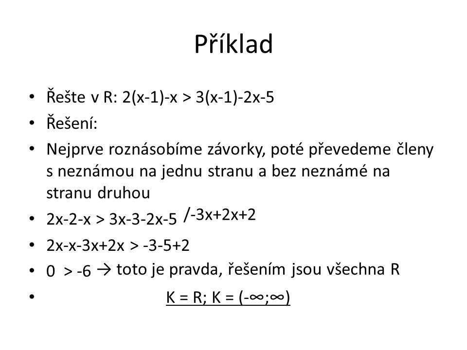 Příklad Řešte v R: 2(x-1)-x > 3(x-1)-2x-5 Řešení: Nejprve roznásobíme závorky, poté převedeme členy s neznámou na jednu stranu a bez neznámé na stranu druhou 2x-2-x > 3x-3-2x-5 2x-x-3x+2x > -3-5+2 0 > -6 K = R; K = (-∞;∞) /-3x+2x+2 → toto je pravda, řešením jsou všechna R