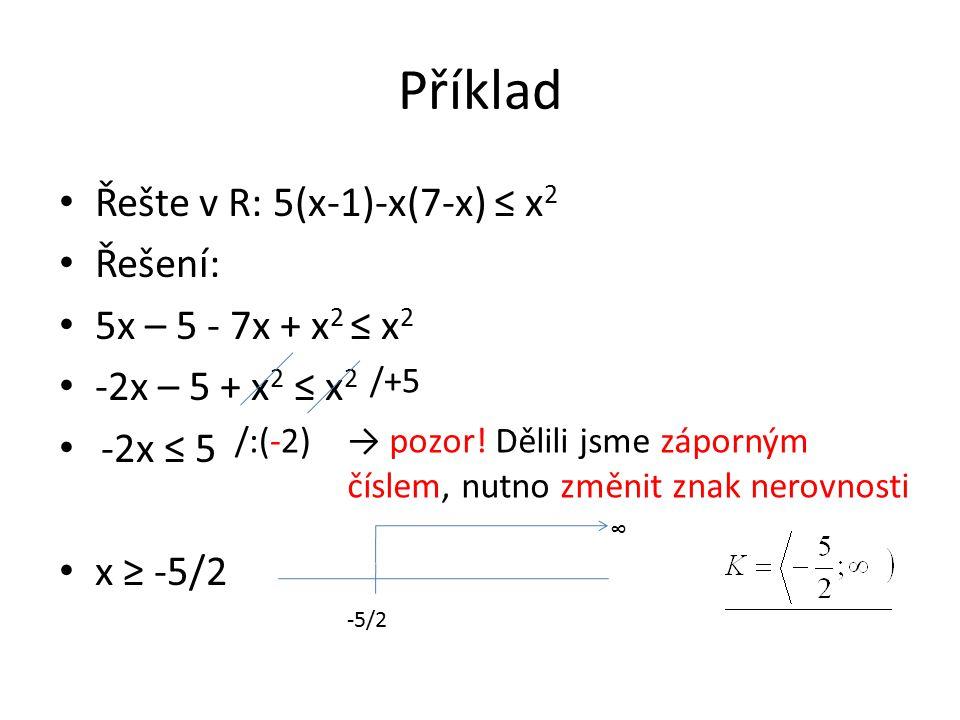 Příklad Řešte v R: 5(x-1)-x(7-x) ≤ x 2 Řešení: 5x – 5 - 7x + x 2 ≤ x 2 -2x – 5 + x 2 ≤ x 2 -2x ≤ 5 x ≥ -5/2 /+5 /:(-2)→ pozor! Dělili jsme záporným čí