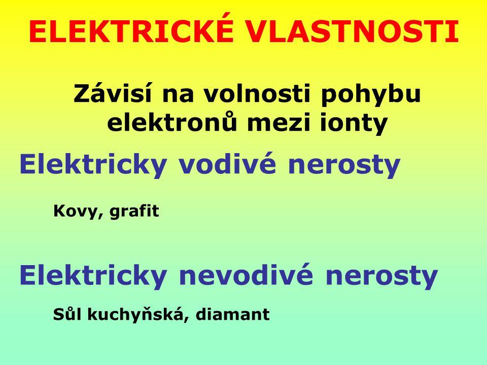 ELEKTRICKÉ VLASTNOSTI Elektricky vodivé nerosty Závisí na volnosti pohybu elektronů mezi ionty Elektricky nevodivé nerosty Kovy, grafit Sůl kuchyňská,