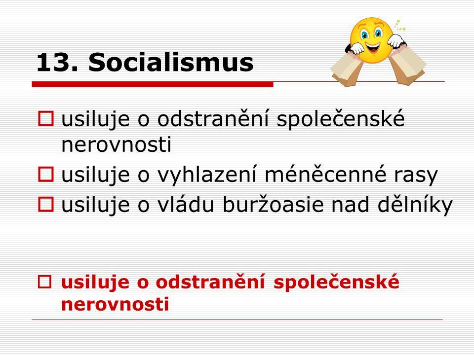 13. Socialismus  usiluje o odstranění společenské nerovnosti  usiluje o vyhlazení méněcenné rasy  usiluje o vládu buržoasie nad dělníky  usiluje o