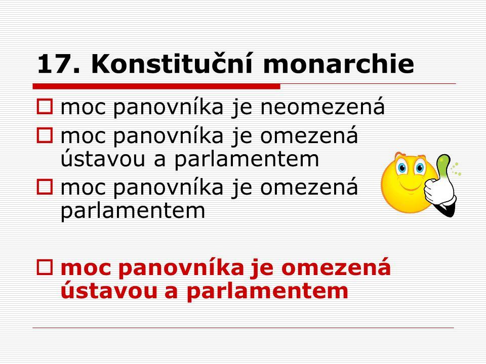 17. Konstituční monarchie  moc panovníka je neomezená  moc panovníka je omezená ústavou a parlamentem  moc panovníka je omezená parlamentem  moc p