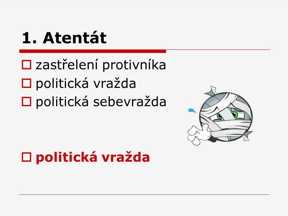 1. Atentát  zastřelení protivníka  politická vražda  politická sebevražda  politická vražda