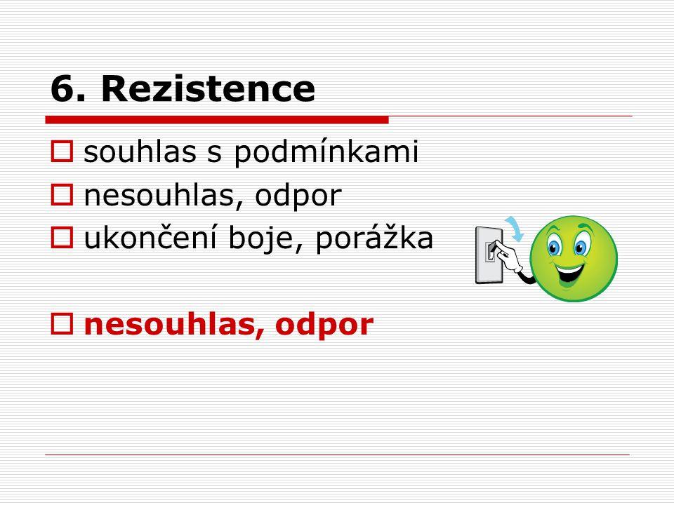 6. Rezistence  souhlas s podmínkami  nesouhlas, odpor  ukončení boje, porážka  nesouhlas, odpor