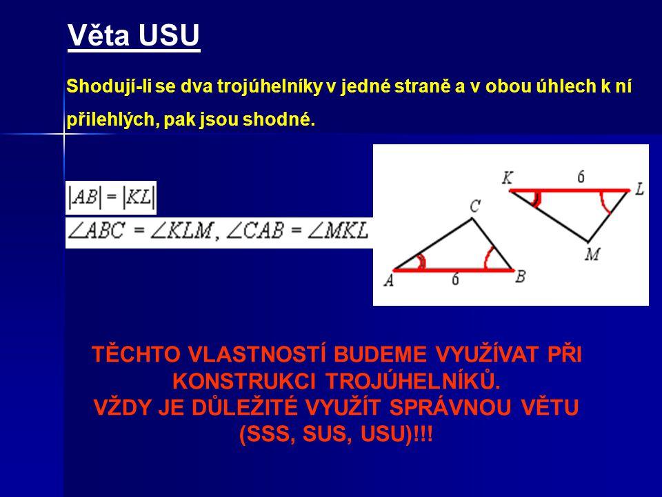 Věta USU Shodují-li se dva trojúhelníky v jedné straně a v obou úhlech k ní přilehlých, pak jsou shodné.