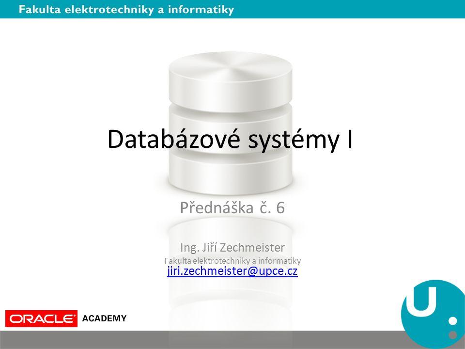 Databázové systémy I Přednáška č. 6 Ing. Jiří Zechmeister Fakulta elektrotechniky a informatiky jiri.zechmeister@upce.cz jiri.zechmeister@upce.cz