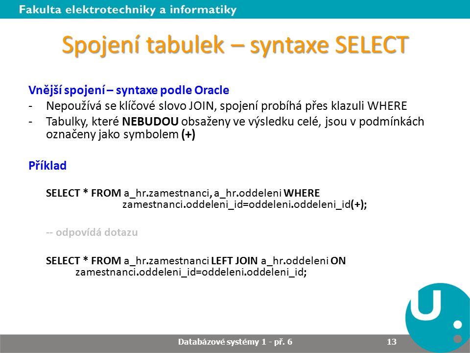 Spojení tabulek – syntaxe SELECT Vnější spojení – syntaxe podle Oracle -Nepoužívá se klíčové slovo JOIN, spojení probíhá přes klazuli WHERE -Tabulky, které NEBUDOU obsaženy ve výsledku celé, jsou v podmínkách označeny jako symbolem (+) Příklad SELECT * FROM a_hr.zamestnanci, a_hr.oddeleni WHERE zamestnanci.oddeleni_id=oddeleni.oddeleni_id(+); -- odpovídá dotazu SELECT * FROM a_hr.zamestnanci LEFT JOIN a_hr.oddeleni ON zamestnanci.oddeleni_id=oddeleni.oddeleni_id; Databázové systémy 1 - př.