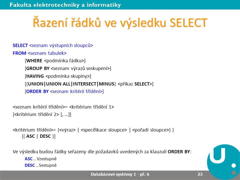 Řazení řádků ve výsledku SELECT SELECT FROM [WHERE ] [GROUP BY ] [HAVING ] [{UNION UNION ALL INTERSECT MINUS} ] [ORDER BY ] = [ [, …]] = {     } } [{ ASC   DESC }] Ve výsledku budou řádky seřazeny dle požadavků uvedených za klauzulí ORDER BY: ASC..
