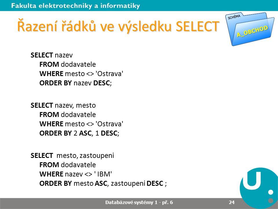 Řazení řádků ve výsledku SELECT SELECT nazev FROM dodavatele WHERE mesto <> Ostrava ORDER BY nazev DESC; SELECT nazev, mesto FROM dodavatele WHERE mesto <> Ostrava ORDER BY 2 ASC, 1 DESC; SELECT mesto, zastoupeni FROM dodavatele WHERE nazev <> IBM ORDER BY mesto ASC, zastoupeni DESC ; Databázové systémy 1 - př.