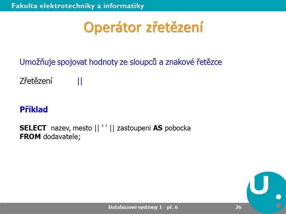 Operátor zřetězení Umožňuje spojovat hodnoty ze sloupců a znakové řetězce Zřetězení   Příklad SELECT nazev, mesto       zastoupeni AS pobocka FROM dodavatele; Databázové systémy 1 - př.