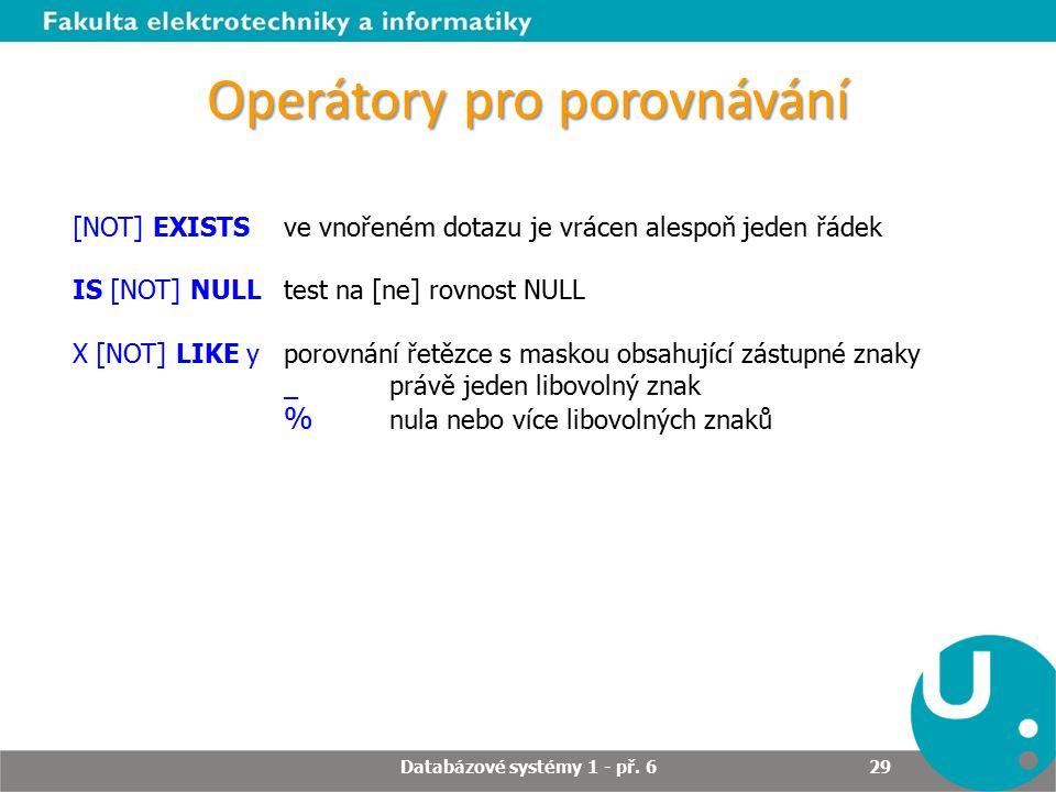 Operátory pro porovnávání Databázové systémy 1 - př. 6 29 [NOT] EXISTSve vnořeném dotazu je vrácen alespoň jeden řádek IS [NOT] NULL test na [ne] rovn
