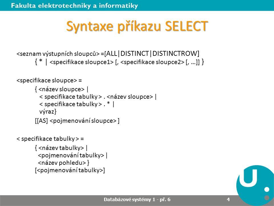 Syntaxe příkazu SELECT DISTINCT - ve výsledku nebudou duplicitní řádky, které mají stejné hodnoty ve vypisovaných sloupcích DISTINCTROW - ve výsledku nebudou duplicitní řádky, které mají stejné hodnoty ve všech sloupcích bez ohledu na to, zda jsou vypisovány ALL – ve výsledku budou všechny řádky bez ohledu na duplicity, defaultní nastavení Databázové systémy 1 - př.