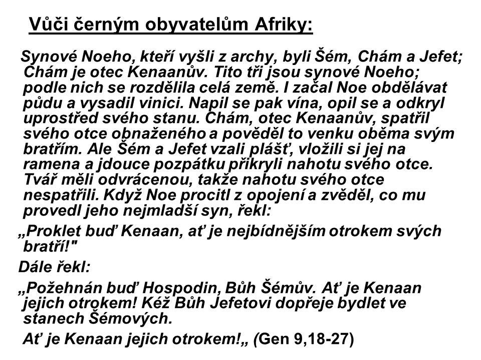 Vůči černým obyvatelům Afriky: Synové Noeho, kteří vyšli z archy, byli Šém, Chám a Jefet; Chám je otec Kenaanův. Tito tři jsou synové Noeho; podle nic