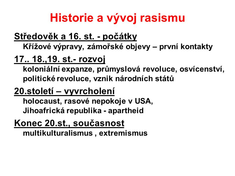 Historie a vývoj rasismu Středověk a 16. st. - počátky Křížové výpravy, zámořské objevy – první kontakty 17.. 18.,19. st.- rozvoj koloniální expanze,