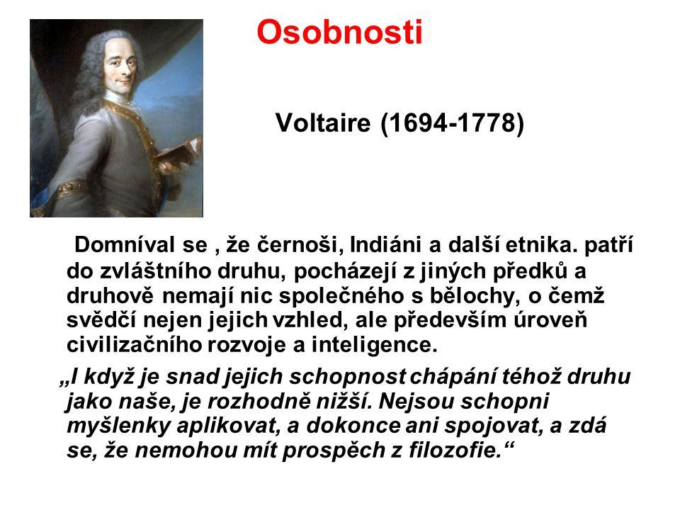 Osobnosti Voltaire (1694-1778) Domníval se, že černoši, Indiáni a další etnika. patří do zvláštního druhu, pocházejí z jiných předků a druhově nemají