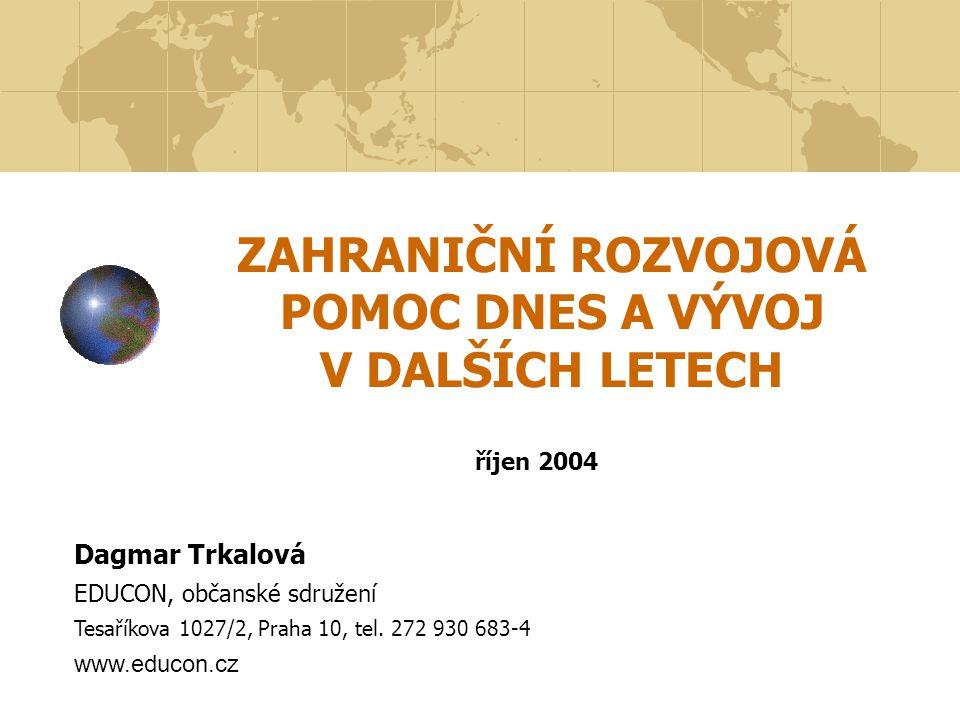 ZAHRANIČNÍ ROZVOJOVÁ POMOC DNES A VÝVOJ V DALŠÍCH LETECH říjen 2004 Dagmar Trkalová EDUCON, občanské sdružení Tesaříkova 1027/2, Praha 10, tel.