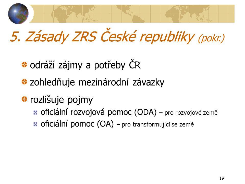19 5. Zásady ZRS České republiky odráží zájmy a potřeby ČR zohledňuje mezinárodní závazky rozlišuje pojmy oficiální rozvojová pomoc (ODA) – pro rozvoj
