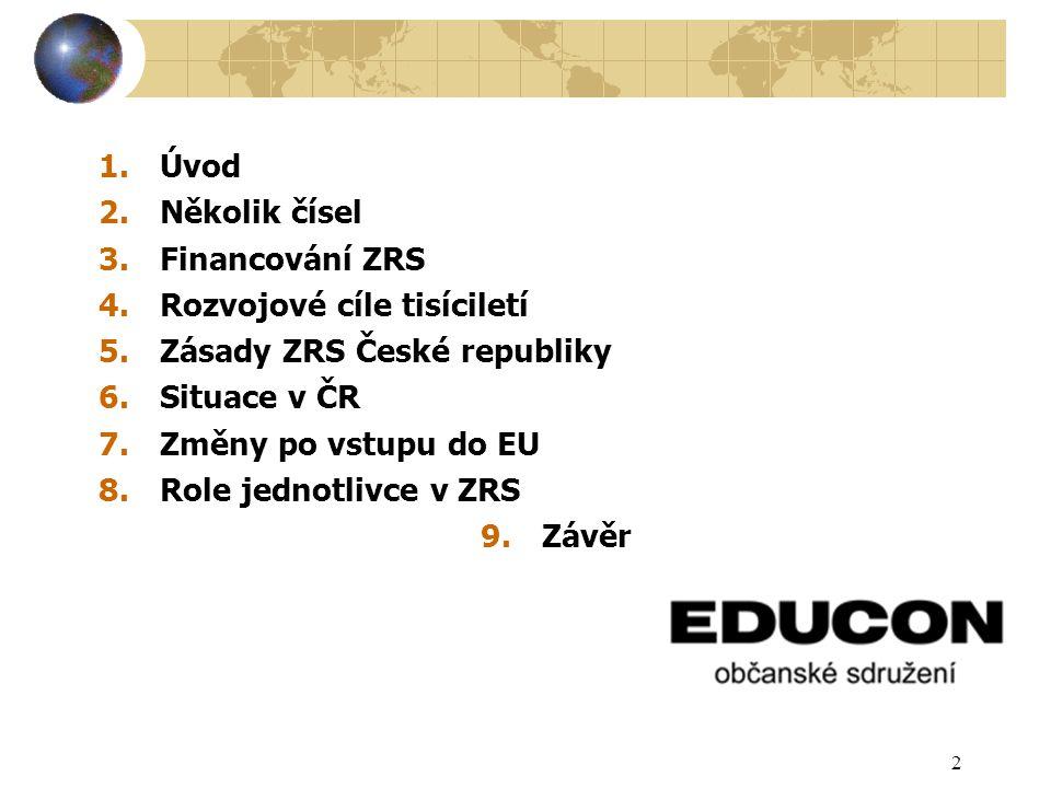 2 1.Úvod 2.Několik čísel 3.Financování ZRS 4.Rozvojové cíle tisíciletí 5.Zásady ZRS České republiky 6.Situace v ČR 7.Změny po vstupu do EU 8.Role jednotlivce v ZRS 9.Závěr