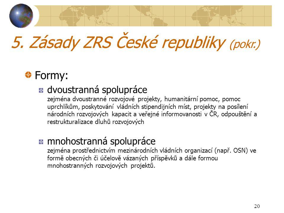 20 5. Zásady ZRS České republiky Formy: dvoustranná spolupráce zejména dvoustranné rozvojové projekty, humanitární pomoc, pomoc uprchlíkům, poskytován