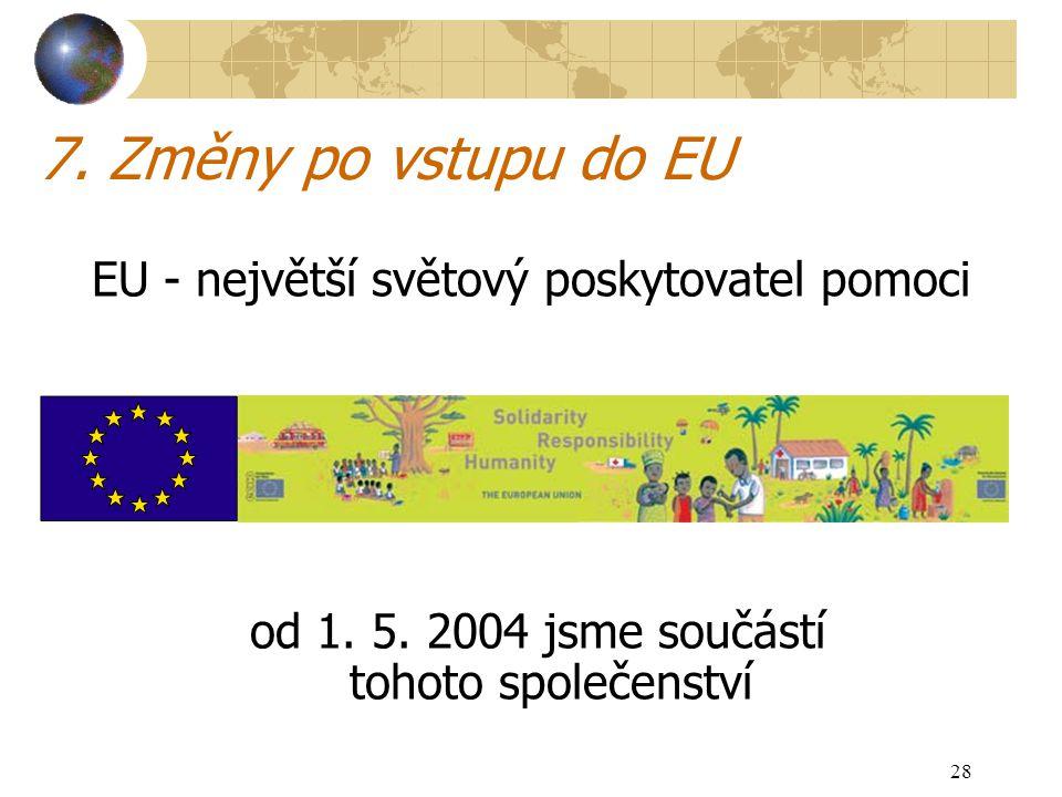 28 7. Změny po vstupu do EU EU - největší světový poskytovatel pomoci od 1. 5. 2004 jsme součástí tohoto společenství