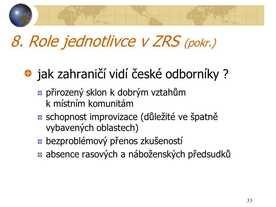 33 8. Role jednotlivce v ZRS (pokr.) jak zahraničí vidí české odborníky ? přirozený sklon k dobrým vztahům k místním komunitám schopnost improvizace (