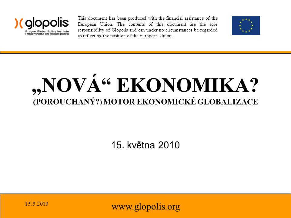 "15. května 2010 www.glopolis.org ""NOVÁ"" EKONOMIKA? (POROUCHANÝ?) MOTOR EKONOMICKÉ GLOBALIZACE This document has been produced with the financial assis"