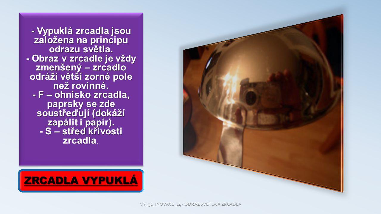 - Vypuklá zrcadla jsou založena na principu odrazu světla. - Obraz v zrcadle je vždy zmenšený – zrcadlo odráží větší zorné pole než rovinné. - F – ohn