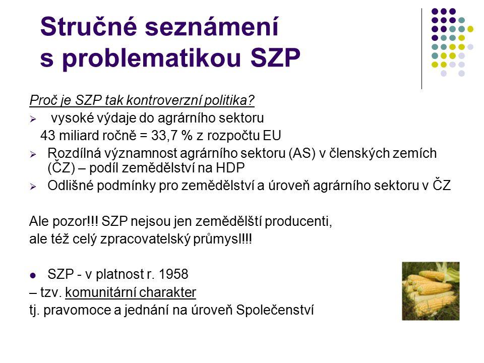 Stručné seznámení s problematikou SZP Proč je SZP tak kontroverzní politika?  vysoké výdaje do agrárního sektoru 43 miliard ročně = 33,7 % z rozpočtu