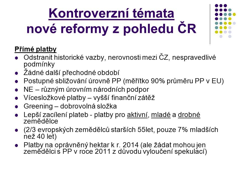 Kontroverzní témata nové reformy z pohledu ČR Přímé platby Odstranit historické vazby, nerovnosti mezi ČZ, nespravedlivé podmínky Žádné další přechodn