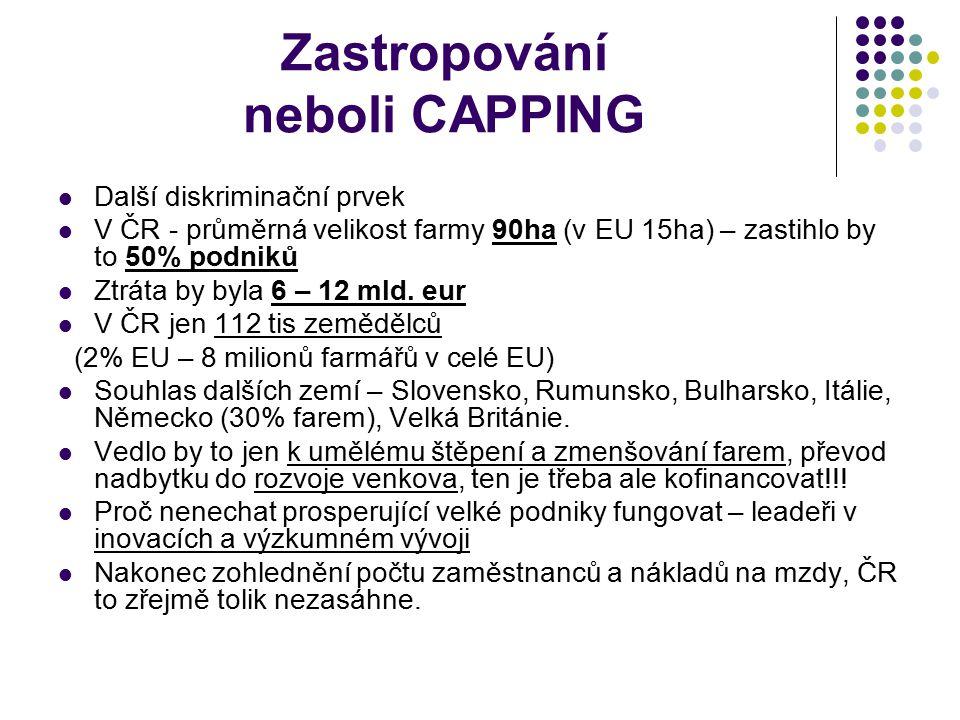 Zastropování neboli CAPPING Další diskriminační prvek V ČR - průměrná velikost farmy 90ha (v EU 15ha) – zastihlo by to 50% podniků Ztráta by byla 6 –