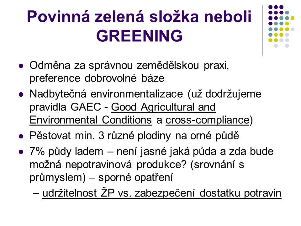 Povinná zelená složka neboli GREENING Odměna za správnou zemědělskou praxi, preference dobrovolné báze Nadbytečná environmentalizace (už dodržujeme pr
