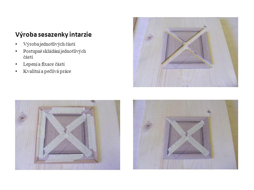Výroba sesazenky intarzie Výroba jednotlivých částí Postupné skládání jednotlivých částí Lepení a fixace částí Kvalitní a pečlivá práce