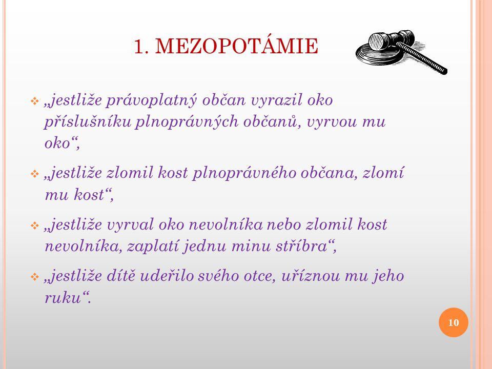"""1. MEZOPOTÁMIE  """"jestliže právoplatný občan vyrazil oko příslušníku plnoprávných občanů, vyrvou mu oko"""",  """"jestliže zlomil kost plnoprávného občana,"""