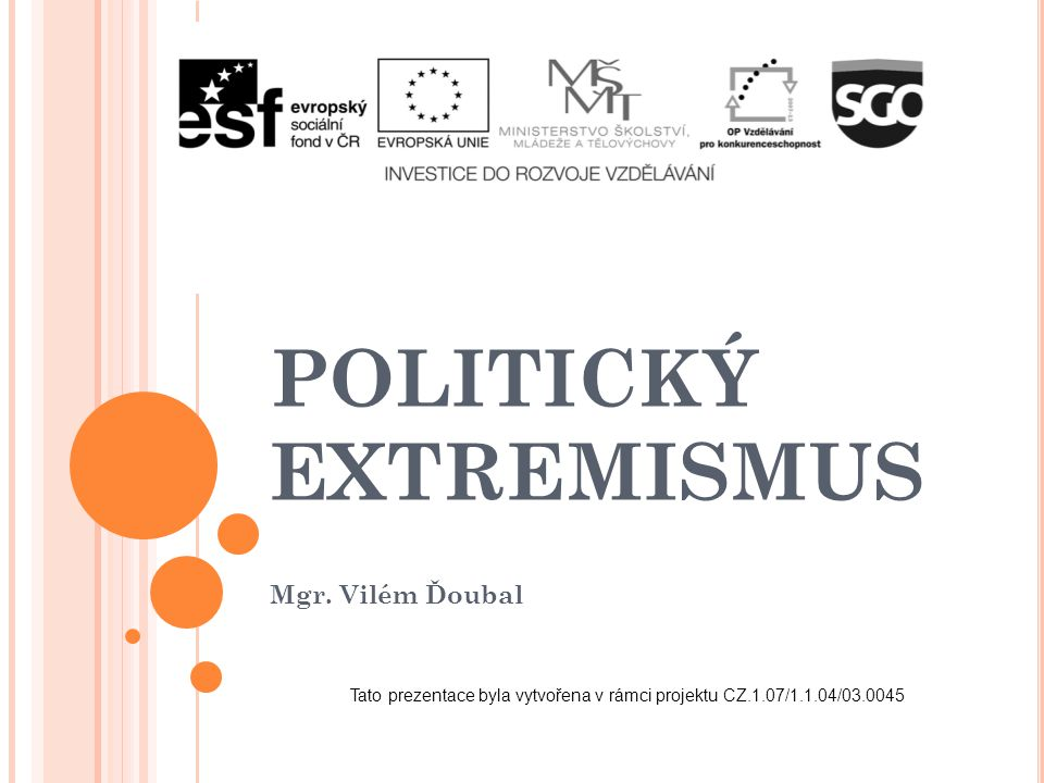 POLITICKÝ EXTREMISMUS Mgr. Vilém Ďoubal Tato prezentace byla vytvořena v rámci projektu CZ.1.07/1.1.04/03.0045