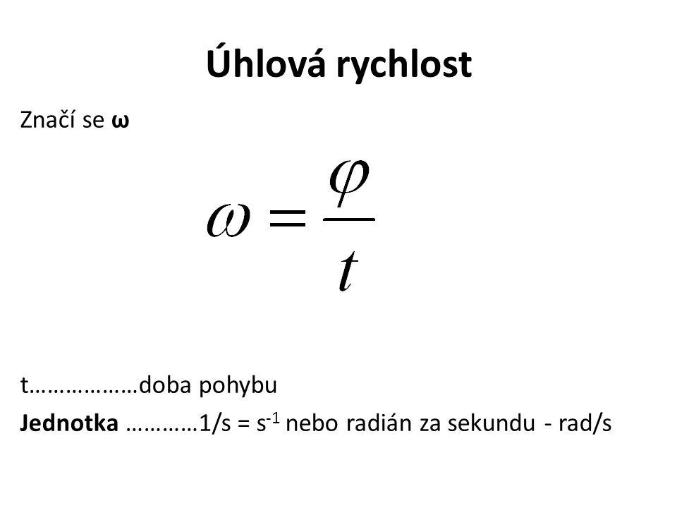 Úhlová rychlost Značí se ω t………………doba pohybu Jednotka …………1/s = s -1 nebo radián za sekundu - rad/s