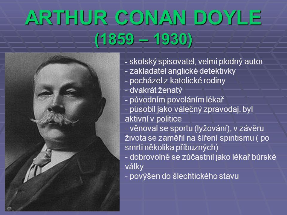 ARTHUR CONAN DOYLE (1859 – 1930) - s- skotský spisovatel, velmi plodný autor - zakladatel anglické detektivky - pocházel z katolické rodiny - dvakrát