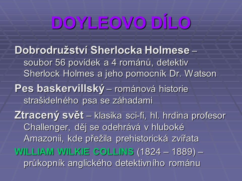 DOYLEOVO DÍLO Dobrodružství Sherlocka Holmese – soubor 56 povídek a 4 románů, detektiv Sherlock Holmes a jeho pomocník Dr. Watson Pes baskervillský –