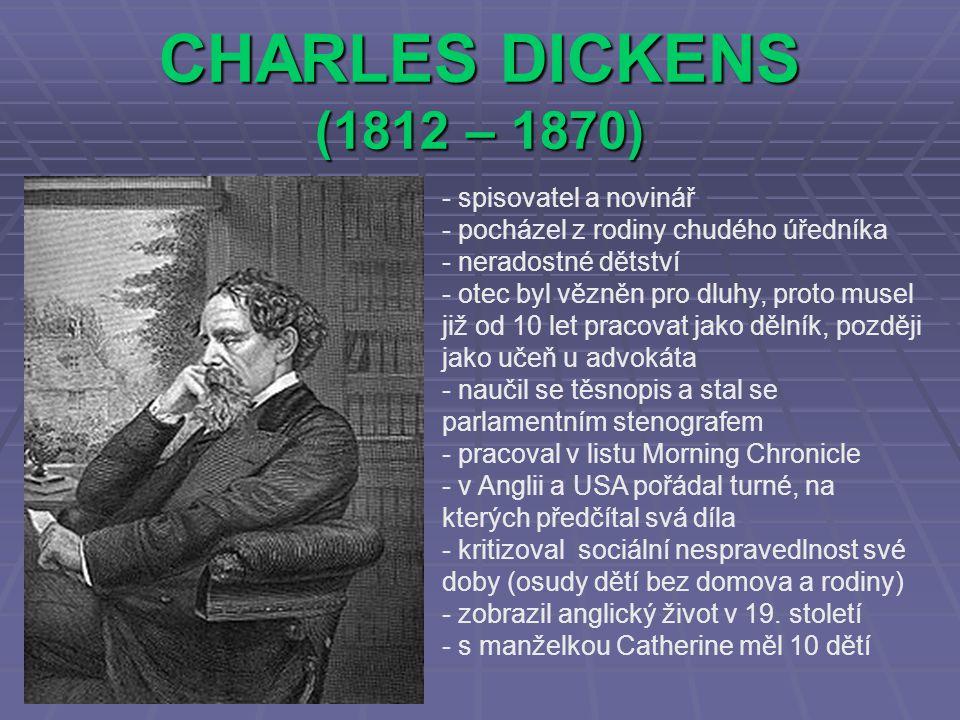 CHARLES DICKENS (1812 – 1870) - spisovatel a novinář - pocházel z rodiny chudého úředníka - neradostné dětství - otec byl vězněn pro dluhy, proto muse