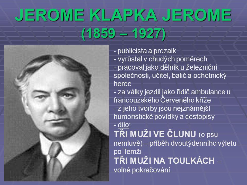 JEROME KLAPKA JEROME (1859 – 1927) - p- publicista a prozaik - vyrůstal v chudých poměrech - pracoval jako dělník u železniční společnosti, učitel, ba