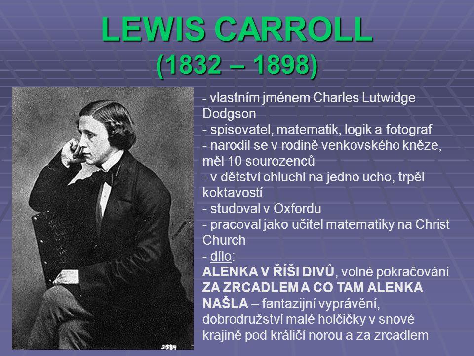 LEWIS CARROLL (1832 – 1898) - v- vlastním jménem Charles Lutwidge Dodgson - spisovatel, matematik, logik a fotograf - narodil se v rodině venkovského