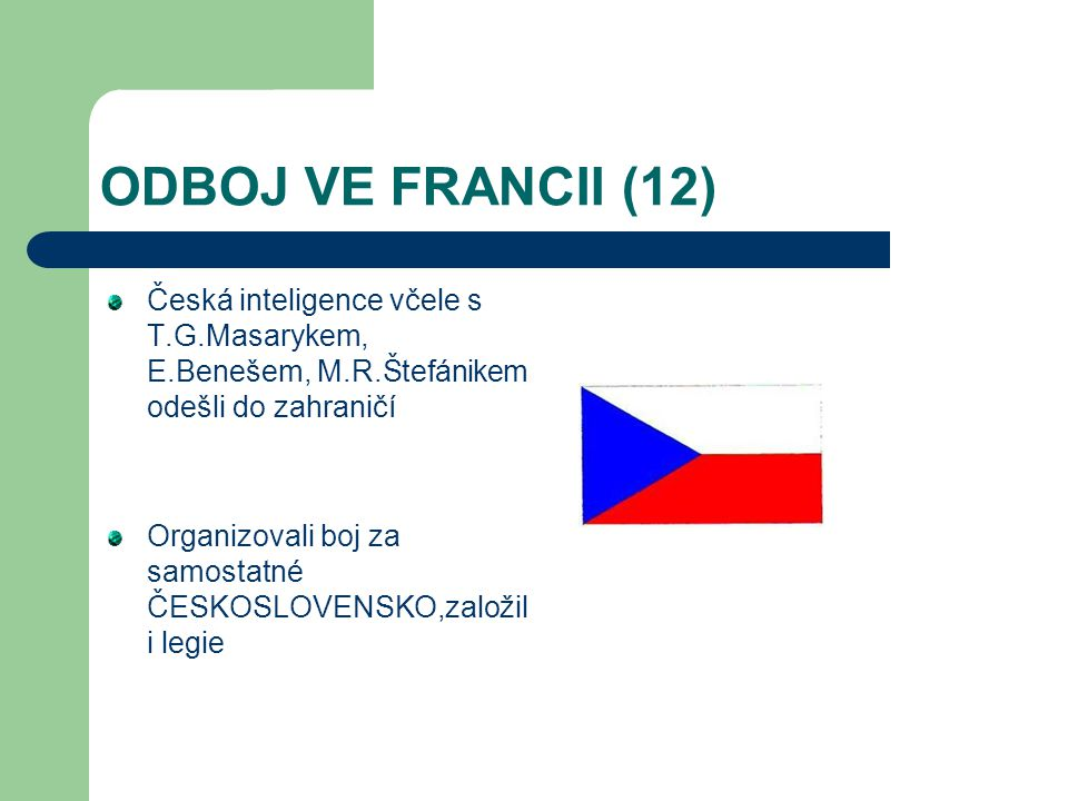 ODBOJ VE FRANCII (12) Česká inteligence včele s T.G.Masarykem, E.Benešem, M.R.Štefánikem odešli do zahraničí Organizovali boj za samostatné ČESKOSLOVE