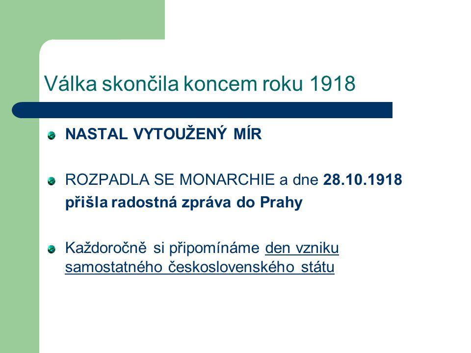 Válka skončila koncem roku 1918 NASTAL VYTOUŽENÝ MÍR ROZPADLA SE MONARCHIE a dne 28.10.1918 přišla radostná zpráva do Prahy Každoročně si připomínáme
