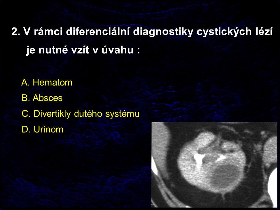 2. V rámci diferenciální diagnostiky cystických lézí je nutné vzít v úvahu : A. Hematom B. Absces C. Divertikly dutého systému D. Urinom